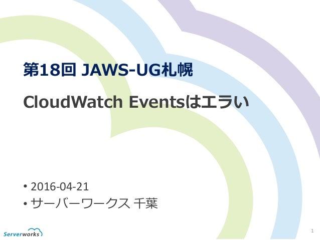 1 CloudWatch Eventsはエラい • 2016-04-21 • サーバーワークス 千葉 第18回 JAWS-UG札幌
