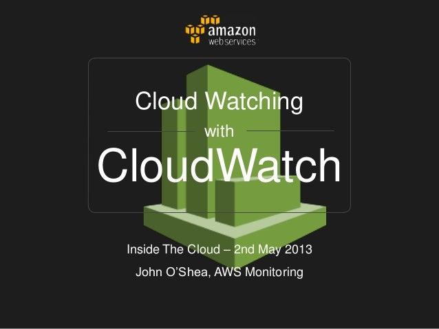 CloudWatchCloud WatchingwithInside The Cloud – 2nd May 2013John O'Shea, AWS Monitoring