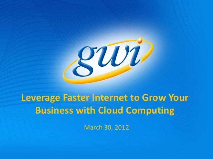 Leverage Faster Internet to Grow Your   Business with Cloud Computing             March 30, 2012