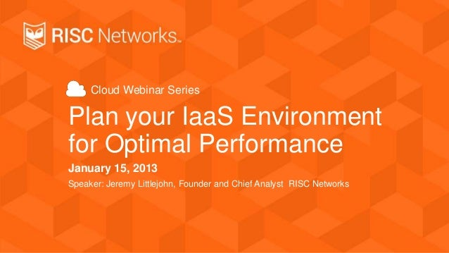 Cloud Webinar Series  Plan your IaaS Environment for Optimal Performance January 15, 2013 Speaker: Jeremy Littlejohn, Foun...