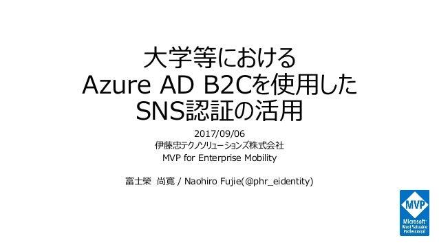 大学等における Azure AD B2Cを使用した SNS認証の活用 2017/09/06 伊藤忠テクノソリューションズ株式会社 MVP for Enterprise Mobility 富士榮 尚寛 / Naohiro Fujie(@phr_e...