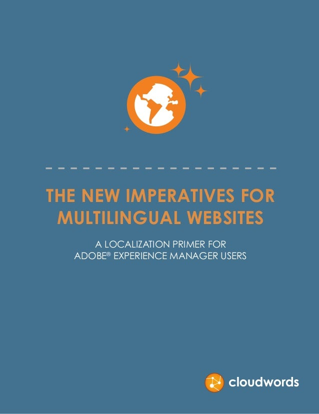 THE NEW IMPERATIVES FOR MULTILINGUAL WEBSITES A LOCALIZATION PRIMER FOR ADOBE® EXPERIENCE MANAGER USERS