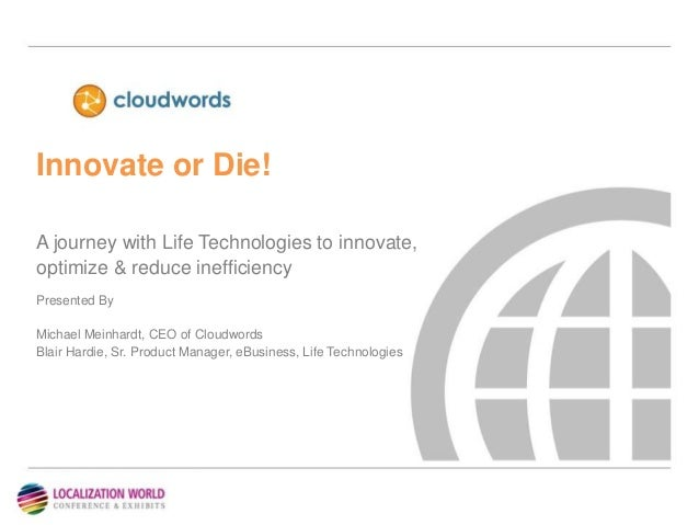 Innovate or Die!A journey with Life Technologies to innovate,optimize & reduce inefficiencyPresented ByMichael Meinhardt, ...