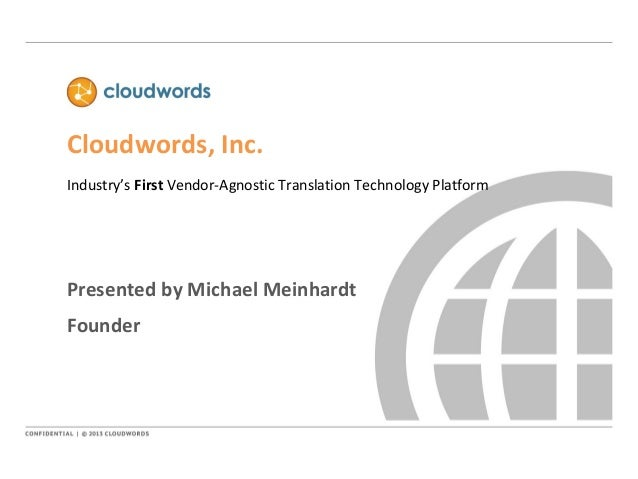 Cloudwords, Inc. Industry's First Vendor-Agnostic Translation Technology Platform Presented by Michael Meinhardt Founder
