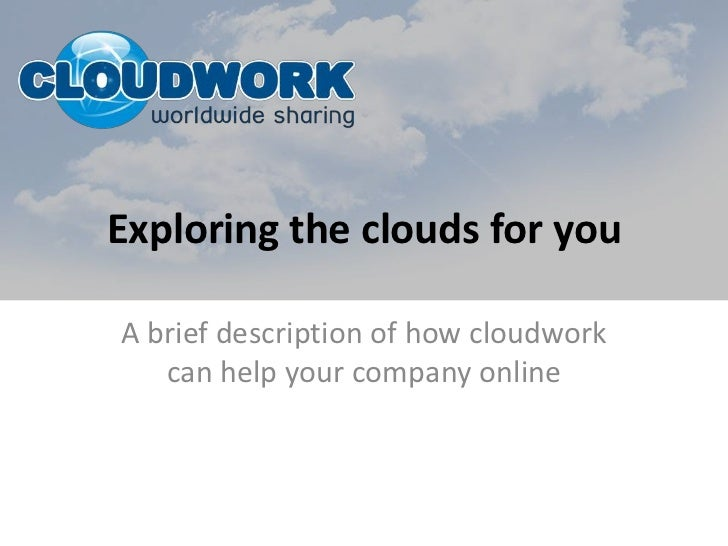 Exploring the clouds for you<br />A brief description of how cloudwork can help your company online<br />