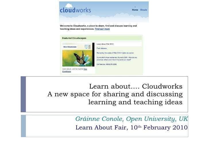Learn about…. Cloudworks A new space for sharing and discussing learning and teaching ideas Gráinne Conole, Open Universit...