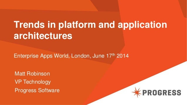 Trends in platform and application architectures Enterprise Apps World, London, June 17th 2014 Matt Robinson VP Technology...