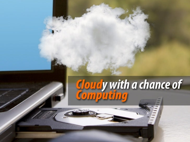 Cloudy with a chance ofComputing