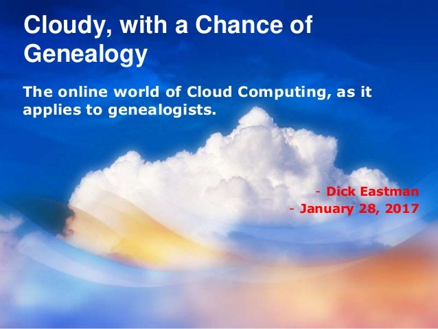 Cloudy, with a Chance of Genealogy The online world of Cloud Computing, as it applies to genealogists. - Dick Eastman - Ja...