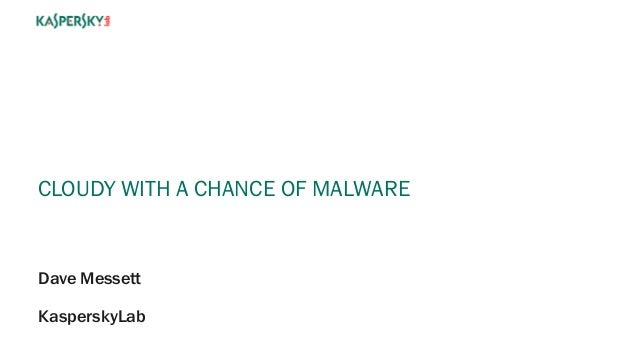 CLOUDY WITH A CHANCE OF MALWARE Dave Messett KasperskyLab