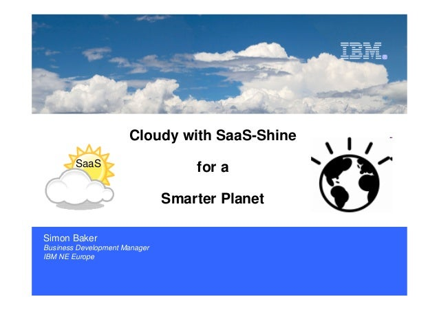 ISV and Developer Relations  Cloudy with SaaS-Shine SaaS  for a Smarter Planet  Simon Baker Business Development Manager I...