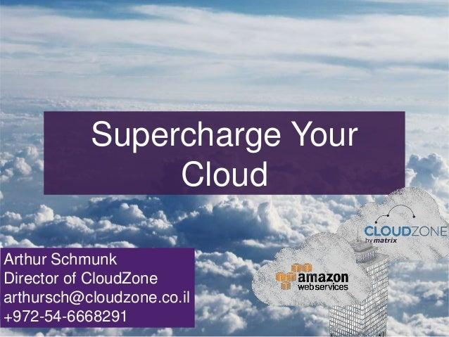 Supercharge Your Cloud Arthur Schmunk Director of CloudZone arthursch@cloudzone.co.il +972-54-6668291