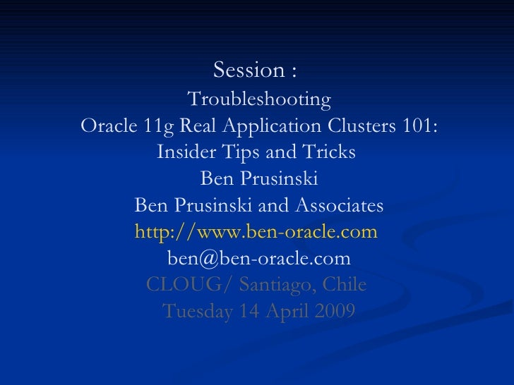 Session :    Troubleshooting  Oracle 11g Real Application Clusters 101: Insider Tips and Tricks  Ben Prusinski Ben Prusins...