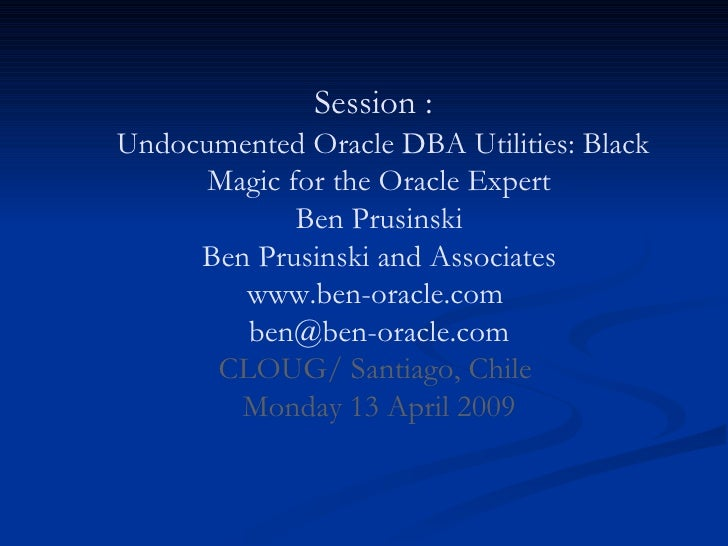 Session :    Undocumented Oracle DBA Utilities: Black Magic for the Oracle Expert Ben Prusinski Ben Prusinski and Associat...