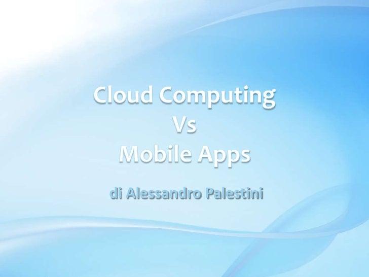 Cloud Computing <br />Vs<br />Mobile Apps<br /> di Alessandro Palestini<br />