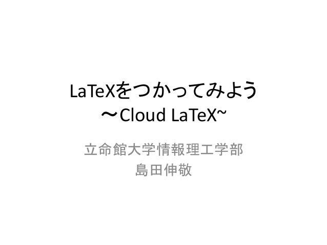 LaTeXをつかってみよう 〜Cloud LaTeX~ 立命館大学情報理工学部 島田伸敬