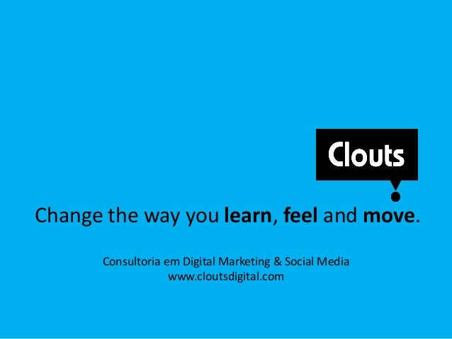 Change the way you learn, feel and move.Consultoria em Digital Marketing & Social Mediawww.cloutsdigital.com