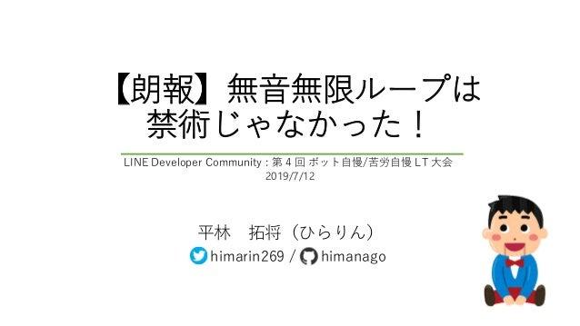 【朗報】無音無限ループは 禁術じゃなかった! 平林 拓将(ひらりん) himarin269 / himanago LINE Developer Community : 第 4 回 ボット自慢/苦労自慢 LT 大会 2019/7/12