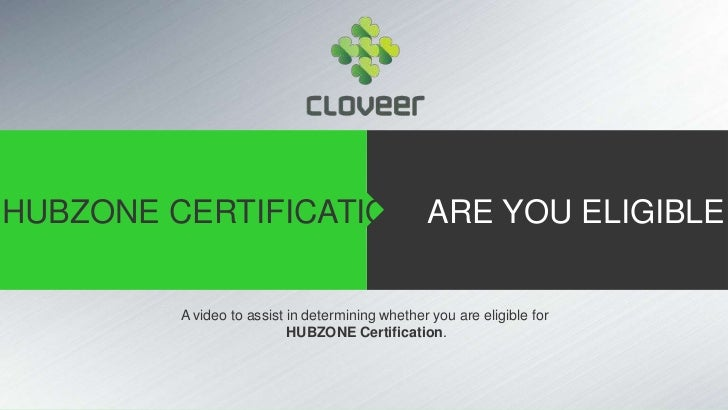 HUBZONE CERTIFICATION ARE YOU ELIGIBLE         A video to assist in determining whether you are eligible for              ...
