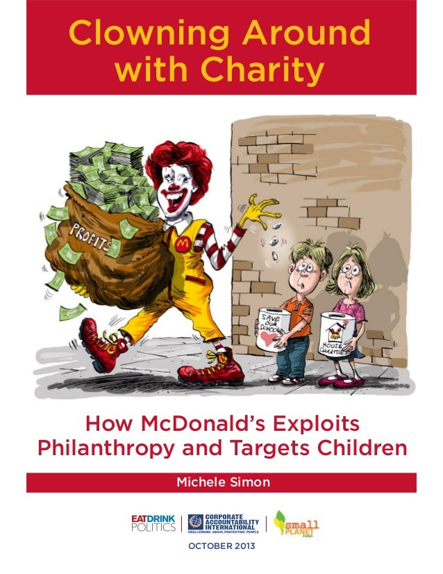 Clowning Around with Charity  How McDonald's Exploits Philanthropy and Targets Children Michele Simon  OCTOBER 2013