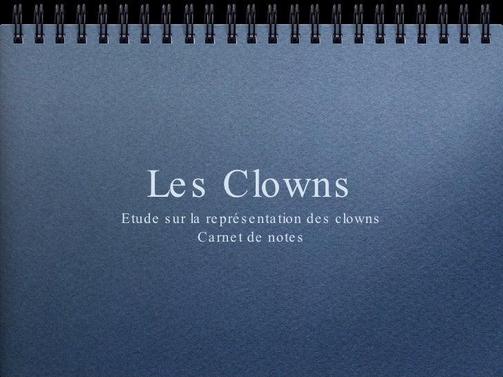 Les Clowns <ul><li>Etude sur la représentation des clowns </li></ul><ul><li>Carnet de notes </li></ul>