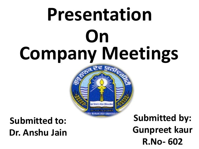 Presentation On Company Meetings Submitted to: Dr. Anshu Jain Submitted by: Gunpreet kaur R.No- 602