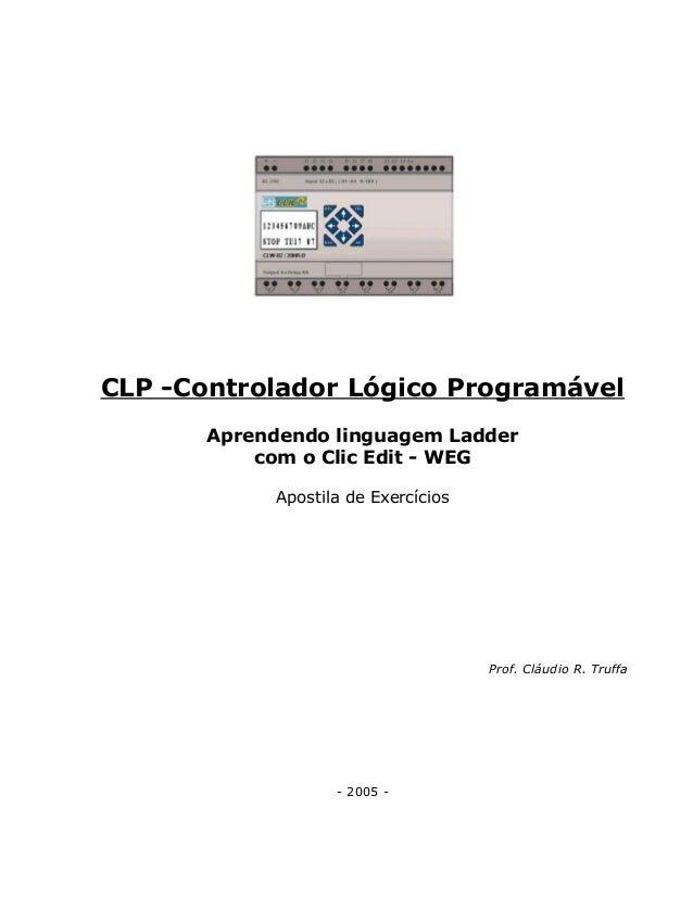 CLP -Controlador Lógico Programável Aprendendo linguagem Ladder com o Clic Edit - WEG Apostila de Exercícios Prof. Cláudio...