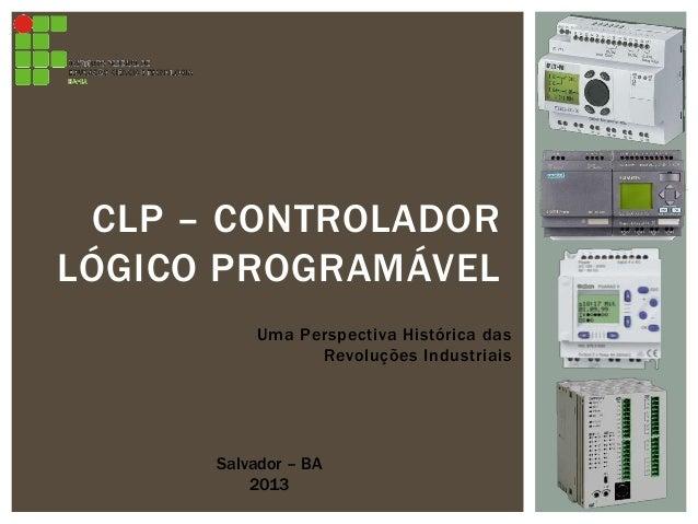 Uma Perspectiva Histórica das Revoluções Industriais CLP – CONTROLADOR LÓGICO PROGRAMÁVEL Salvador – BA 2013
