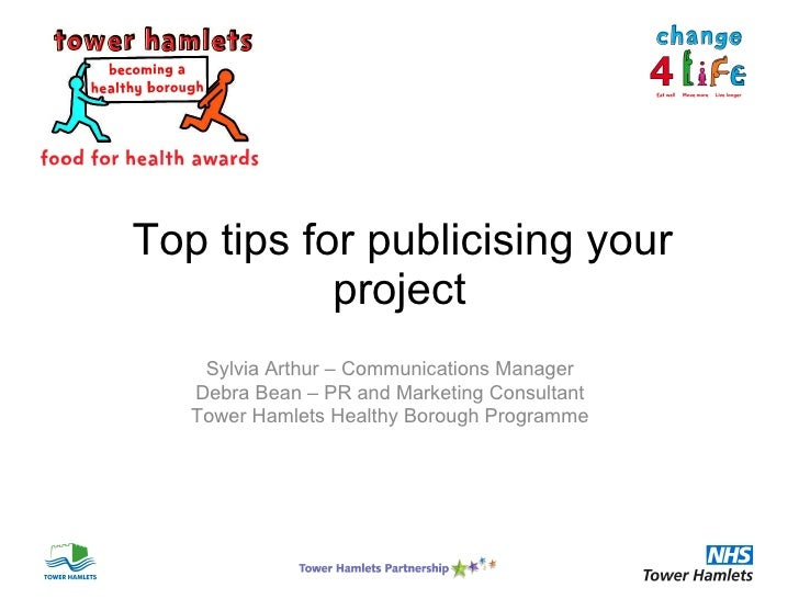 Top tips for publicising your project Sylvia Arthur – Communications Manager Debra Bean – PR and Marketing Consultant To...