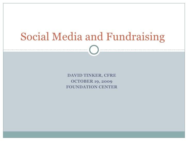 DAVID TINKER, CFRE OCTOBER 19, 2009 FOUNDATION CENTER Social Media and Fundraising