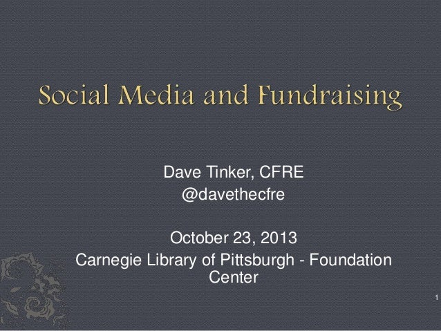 Dave Tinker, CFRE @davethecfre October 23, 2013 Carnegie Library of Pittsburgh - Foundation Center 1
