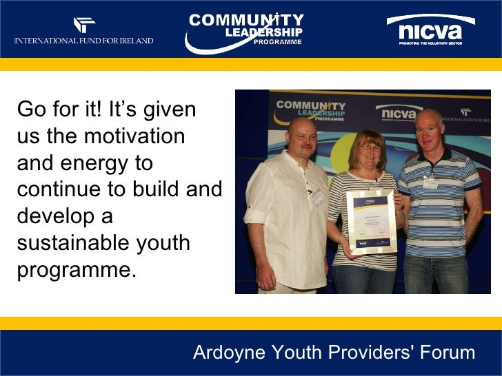 Ardoyne Youth Providers' Forum  Go for it! It's given us the motivation and energy to continue to build and develop a sust...