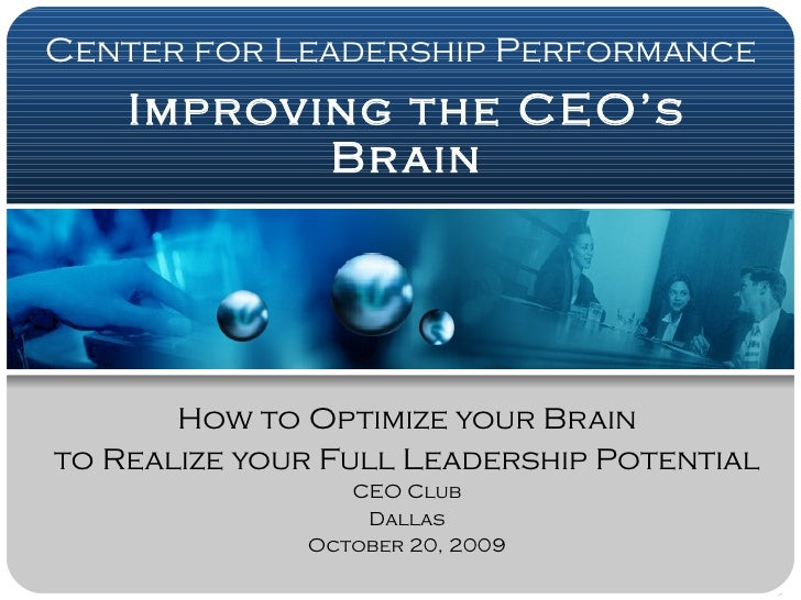 Improving the CEO's Brain How to Optimize your Brain to Realize your Full Leadership Potential CEO Club Dallas October 20,...