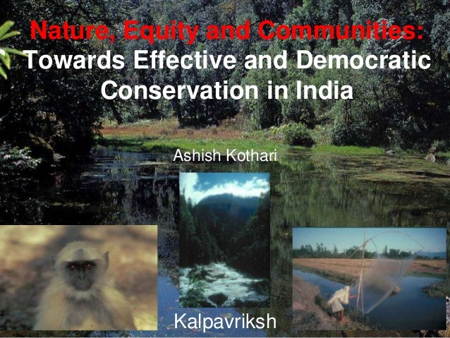 Nature, Equity and Communities: Towards Effective and Democratic Conservation in India Ashish Kothari Kalpavriksh