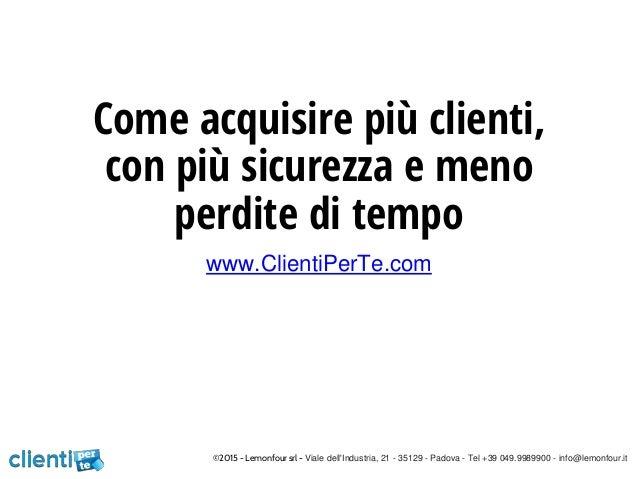 Come acquisire più clienti, con più sicurezza e meno perdite di tempo www.ClientiPerTe.com ©2015 - Lemonfour srl - Viale d...