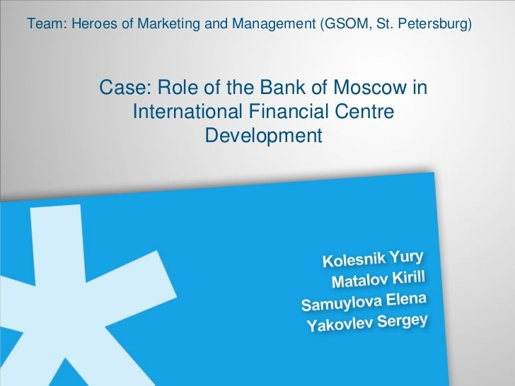 Team: Heroes of Marketing and Management (GSOM, St. Petersburg) Case: Role of the Bank of Moscow in International Financia...