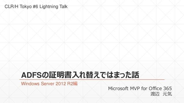 CLR/H Tokyo #6 Lightning Talk  ADFSの証明書入れ替えではまった話  Windows Server 2012 R2編  Microsoft MVP for Office 365  渡辺元気