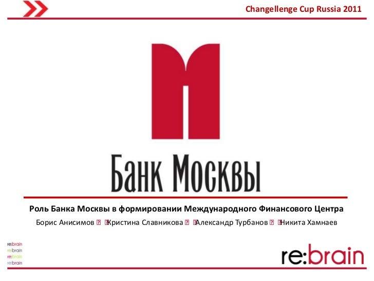 Changellenge Cup Russia 2011Роль Банка Москвы в формировании Международного Финансового Центра Борис Анисимов ˃˃          ...
