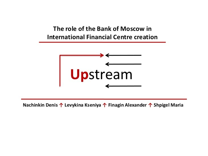 The role of the Bank of Moscow in International Financial Centre creation<br />Upstream<br />Nachinkin Denis ↑LevykinaKsen...