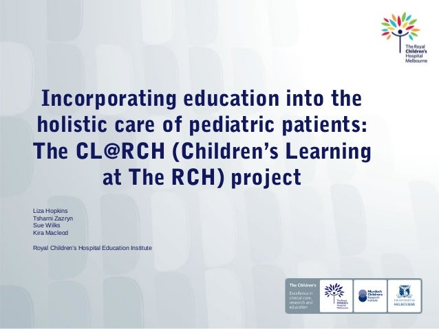 Incorporating education into theholistic care of pediatric patients:The CL@RCH (Children's Learning        at The RCH) pro...