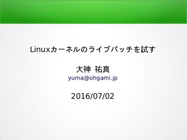 Linuxカーネルのライブパッチを試す 大神 祐真 yuma@ohgami.jp 2016/07/02
