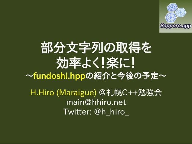 部分文字列の取得を   効率よく!楽に!~fundoshi.hppの紹介と今後の予定~H.Hiro (Maraigue) @札幌C++勉強会          main@hhiro.net         Twitter: @h_hiro_