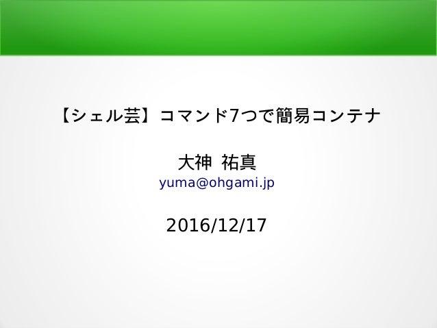 【シェル芸】コマンド7つで簡易コンテナ 大神 祐真 yuma@ohgami.jp 2016/12/17