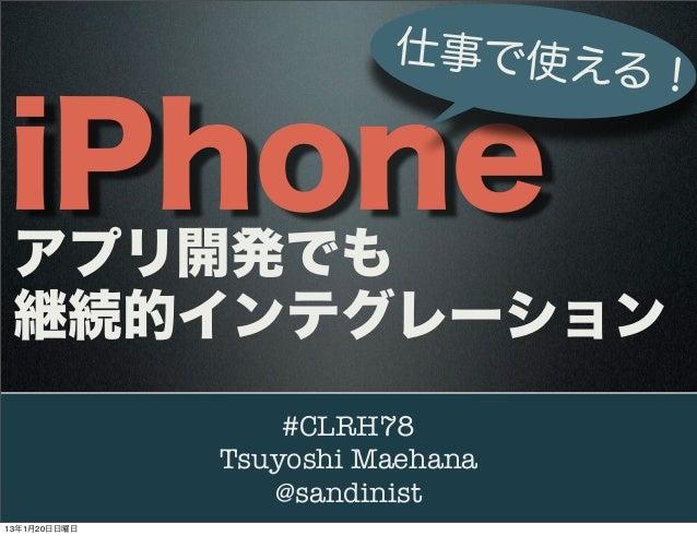 仕事で使え                             る!iPhone アプリ開発でも 継続的インテグレーション                  #CLRH78              Tsuyoshi Maehana    ...