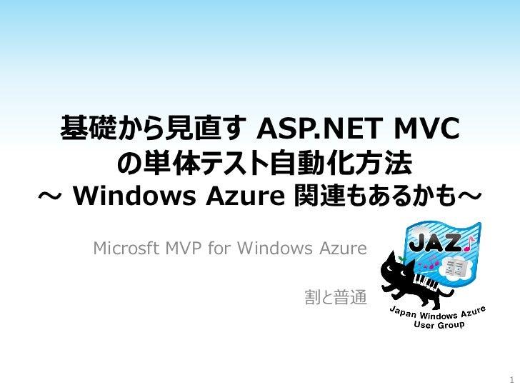 基礎から見直す ASP.NET MVC   の単体テスト自動化方法~ Windows Azure 関連もあるかも~   Microsft MVP for Windows Azure                          割と普通  ...