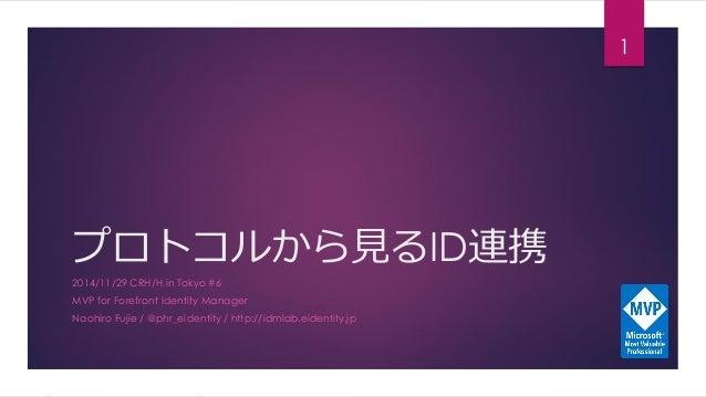 プロトコルから見るID連携  2014/11/29 CRH/H in Tokyo #6  MVP for Forefront Identity Manager  Naohiro Fujie/ @phr_eidentity/ http://idm...