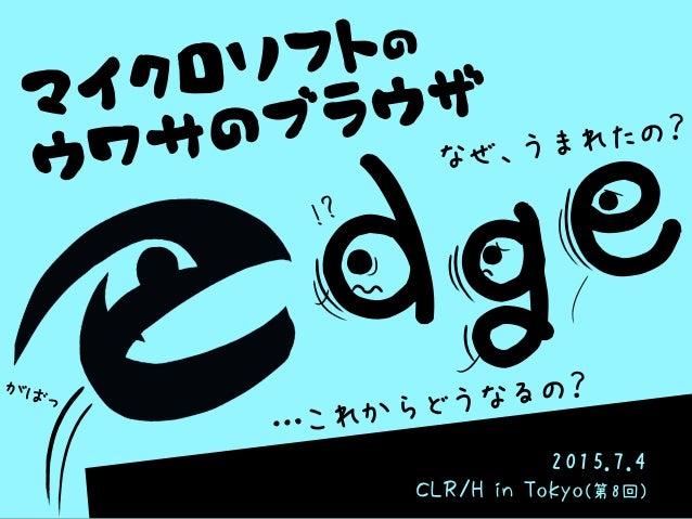 マイクロソフトの ウワサのブラウザ 2015.7.4 CLR/H in Tokyo(第8回) d・ g・ …これからどうなるの? !? がばっ なぜ、うまれたの? e・