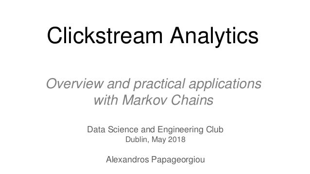 Clickstream Analytics Overview and practical applications with Markov Chains Data Science and Engineering Club Dublin, May...
