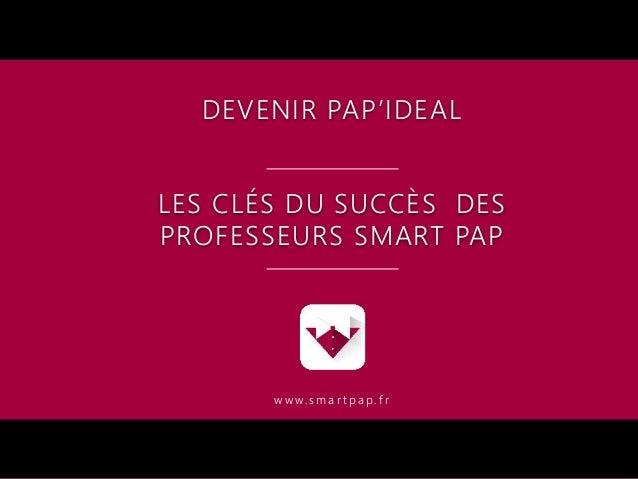 DEVENIR PAP'IDEAL LES CLÉS DU SUCCÈS DES PROFESSEURS SMART PAP w w w. s m a r t p a p . f r
