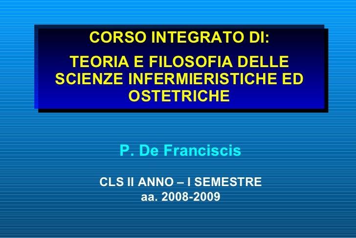 CORSO INTEGRATO DI:  TEORIA E FILOSOFIA DELLE SCIENZE INFERMIERISTICHE ED         OSTETRICHE          P. De Franciscis    ...